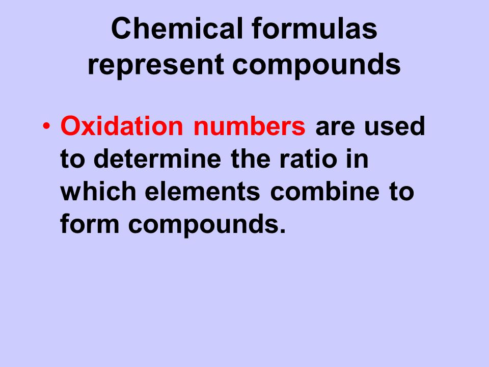 Chemical formulas represent compounds Oxidation numbers are used to determine the ratio in which elements combine to form compounds.