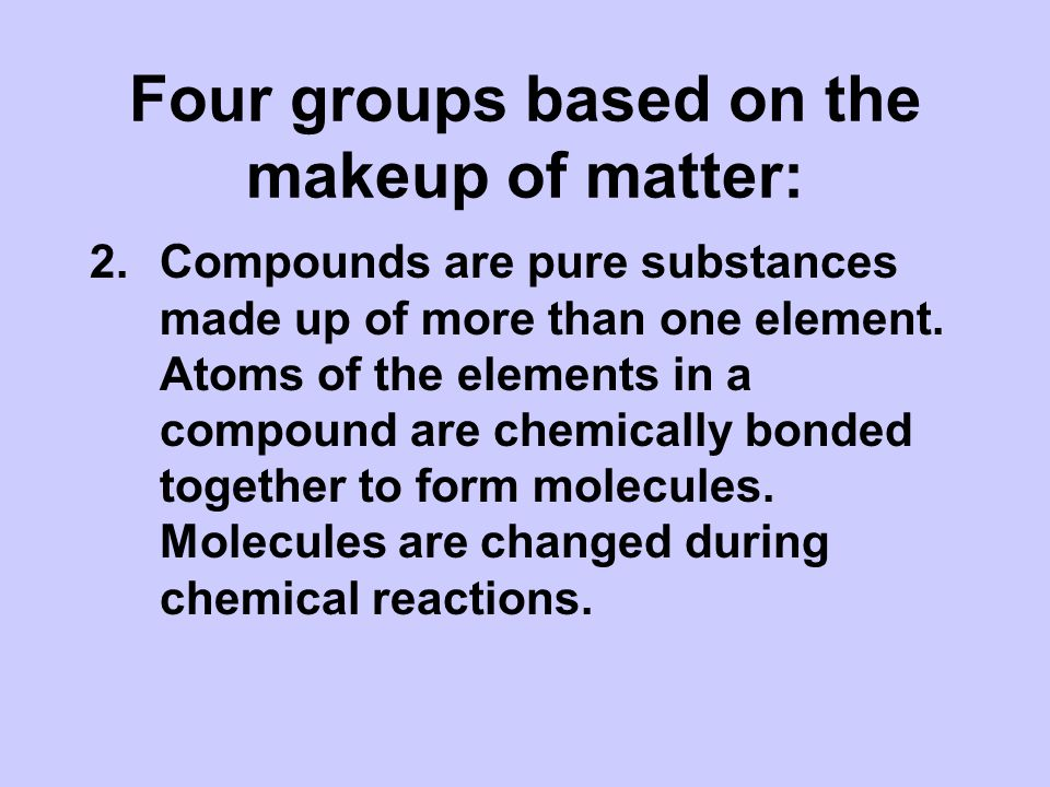 Four groups based on the makeup of matter: 2.Compounds are pure substances made up of more than one element.