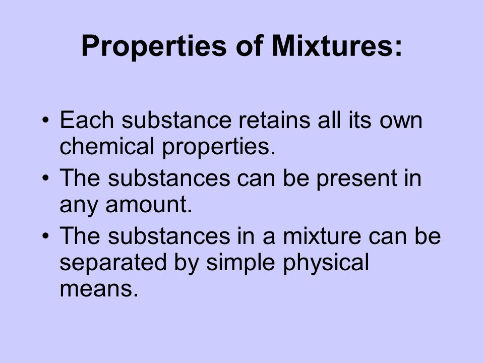 Properties of Mixtures: Each substance retains all its own chemical properties.