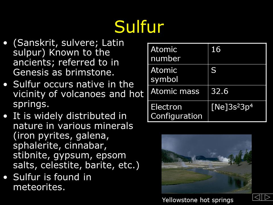 Sulfur (Sanskrit, sulvere; Latin sulpur) Known to the ancients; referred to in Genesis as brimstone.