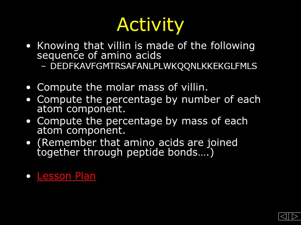 Activity Knowing that villin is made of the following sequence of amino acids –DEDFKAVFGMTRSAFANLPLWKQQNLKKEKGLFMLS Compute the molar mass of villin.