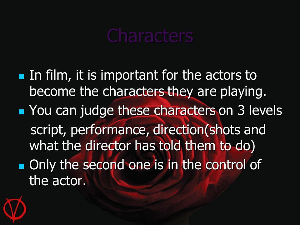 Characters In film, it is important for the actors to become the characters they are playing. In film, it is important for the actors to become the ch