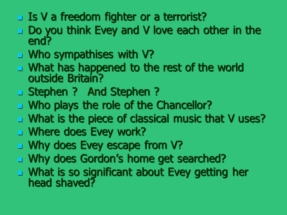 Is V a freedom fighter or a terrorist? Is V a freedom fighter or a terrorist? Do you think Evey and V love each other in the end? Do you think Evey an