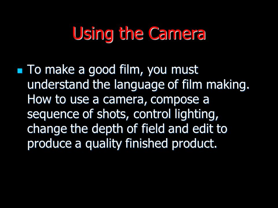 Using the Camera To make a good film, you must understand the language of film making. How to use a camera, compose a sequence of shots, control light