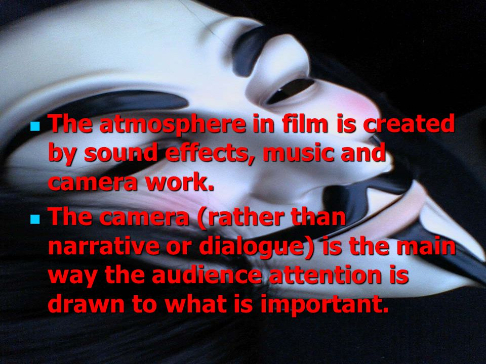 The atmosphere in film is created by sound effects, music and camera work.