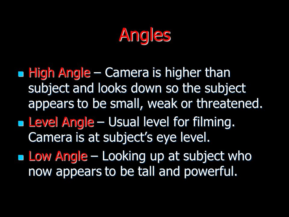 Angles High Angle – Camera is higher than subject and looks down so the subject appears to be small, weak or threatened. High Angle – Camera is higher