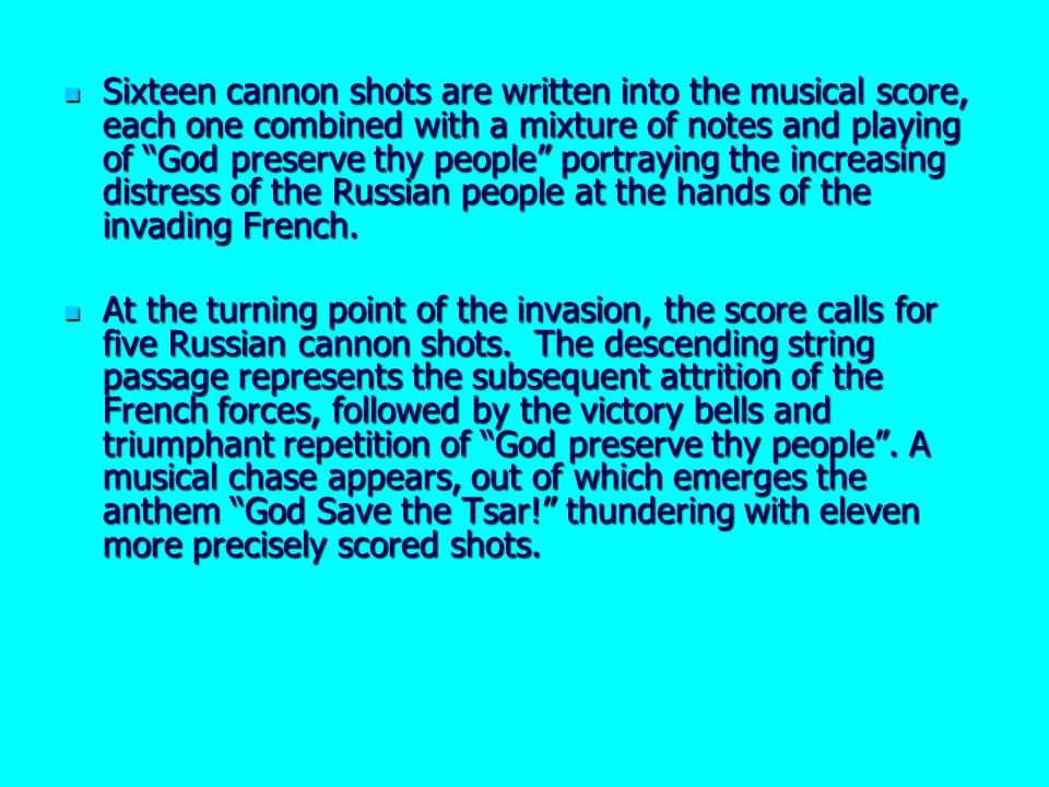Sixteen cannon shots are written into the musical score, each one combined with a mixture of notes and playing of God preserve thy people portraying the increasing distress of the Russian people at the hands of the invading French.