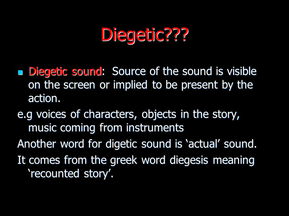 Diegetic??? Diegetic sound: Source of the sound is visible on the screen or implied to be present by the action. Diegetic sound: Source of the sound i