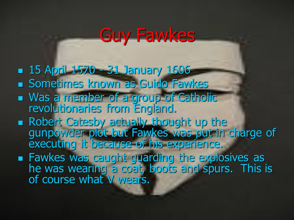 Guy Fawkes 15 April 1570 - 31 January 1606 15 April 1570 - 31 January 1606 Sometimes known as Guido Fawkes Sometimes known as Guido Fawkes Was a membe