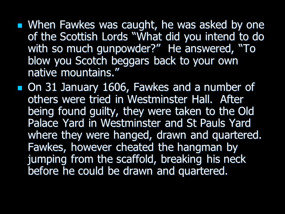 "When Fawkes was caught, he was asked by one of the Scottish Lords ""What did you intend to do with so much gunpowder?"" He answered, ""To blow you Scotch"