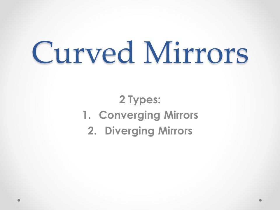 Curved Mirrors 2 Types: 1.Converging Mirrors 2.Diverging Mirrors