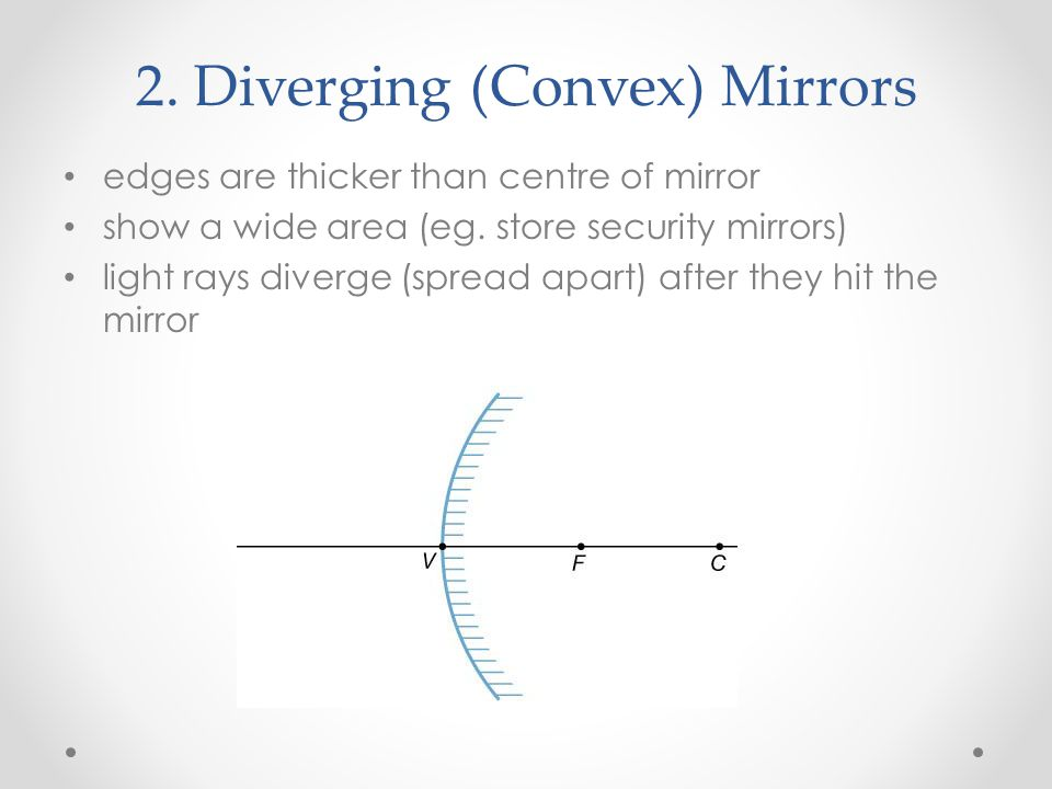 2. Diverging (Convex) Mirrors edges are thicker than centre of mirror show a wide area (eg. store security mirrors) light rays diverge (spread apart)