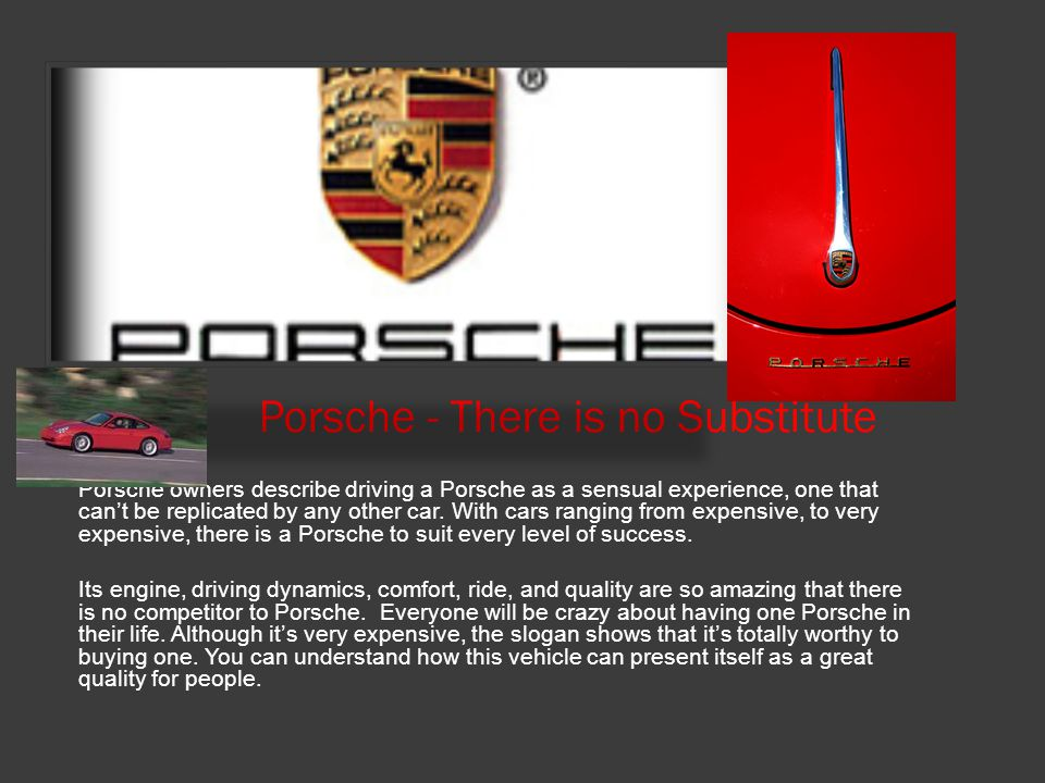 Porsche - There is no Substitute Porsche owners describe driving a Porsche as a sensual experience, one that can't be replicated by any other car. Wit