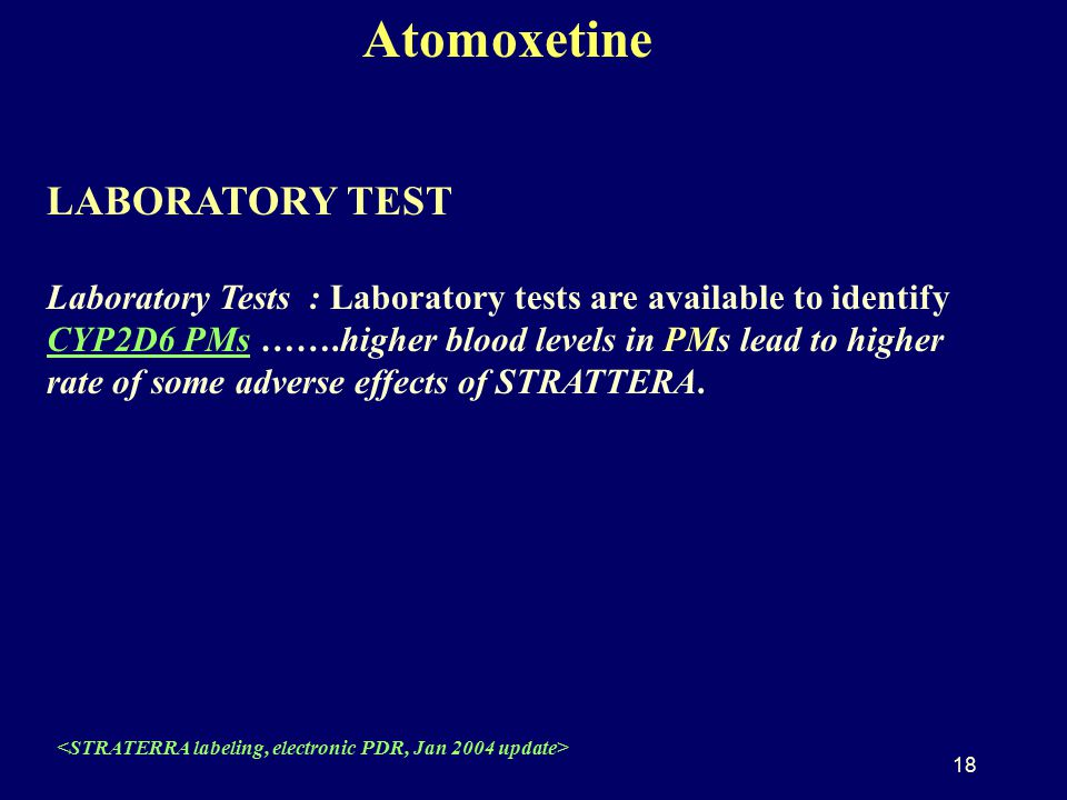 18 Atomoxetine LABORATORY TEST Laboratory Tests : Laboratory tests are available to identify CYP2D6 PMs …….higher blood levels in PMs lead to higher rate of some adverse effects of STRATTERA.