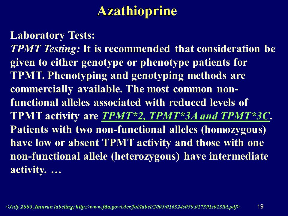 19 Azathioprine Laboratory Tests: TPMT Testing: It is recommended that consideration be given to either genotype or phenotype patients for TPMT.