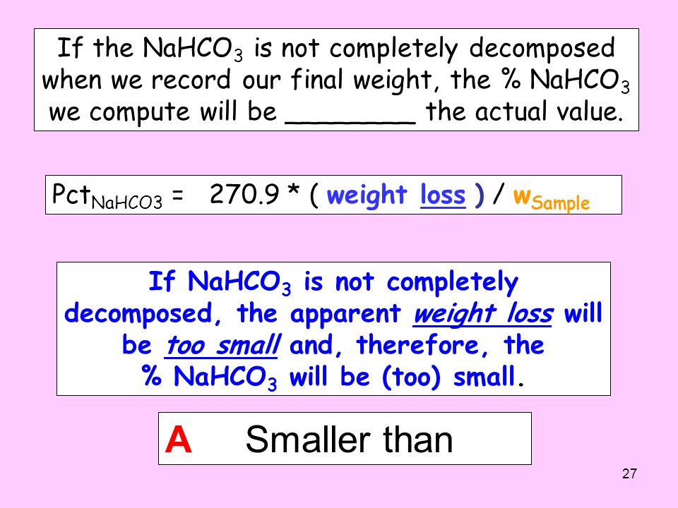 If the NaHCO 3 is not completely decomposed when we record our final weight, the % NaHCO 3 we compute will be ________ the actual value.