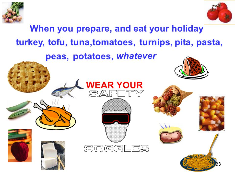 WEAR YOUR When you prepare, and eat your holiday turkey,pita,tuna,tomatoes,pasta, whatever tofu,turnips, peas,potatoes, 33