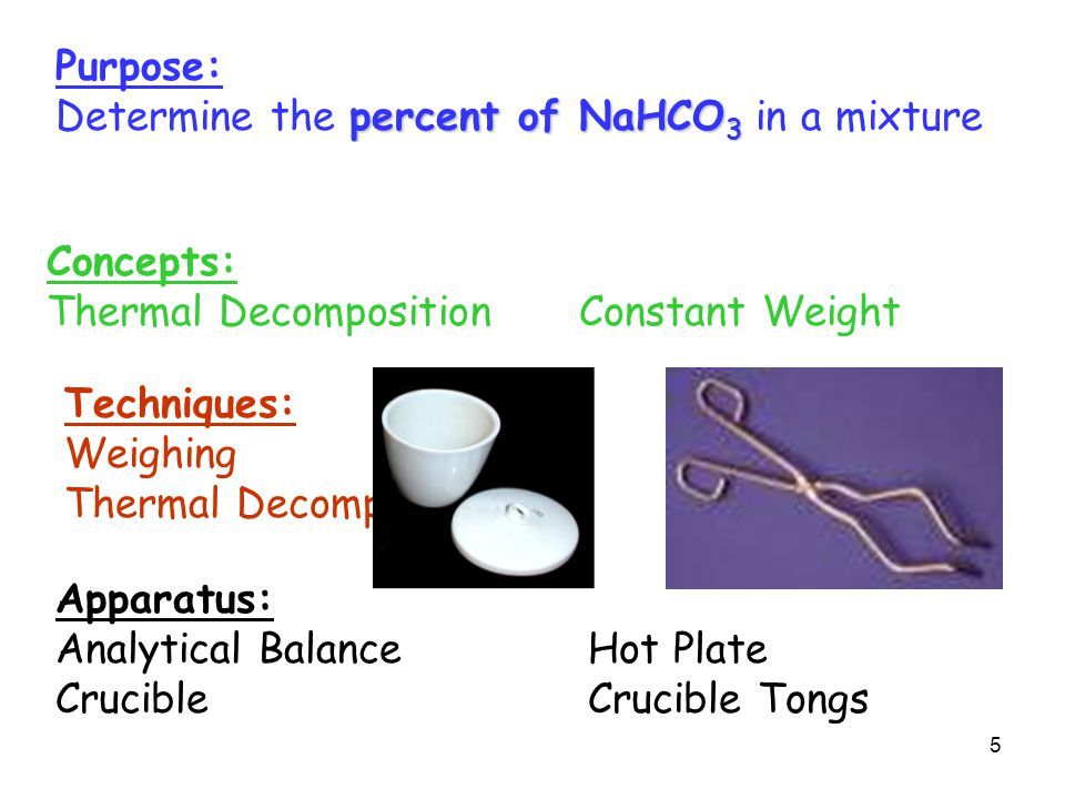 Purpose: percent of NaHCO 3 Determine the percent of NaHCO 3 in a mixture by Gravimetry Concepts: Thermal DecompositionConstant Weight Techniques: Weighing Thermal Decomposition Apparatus: Analytical BalanceHot Plate CrucibleCrucible Tongs 5