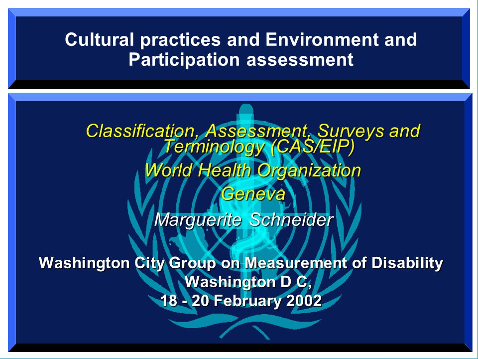 Cultural practices and Environment and Participation assessment Classification, Assessment, Surveys and Terminology (CAS/EIP) World Health Organization Geneva Marguerite Schneider Marguerite Schneider Washington City Group on Measurement of Disability Washington D C, 18 - 20 February 2002 Classification, Assessment, Surveys and Terminology (CAS/EIP) World Health Organization Geneva Marguerite Schneider Marguerite Schneider Washington City Group on Measurement of Disability Washington D C, 18 - 20 February 2002
