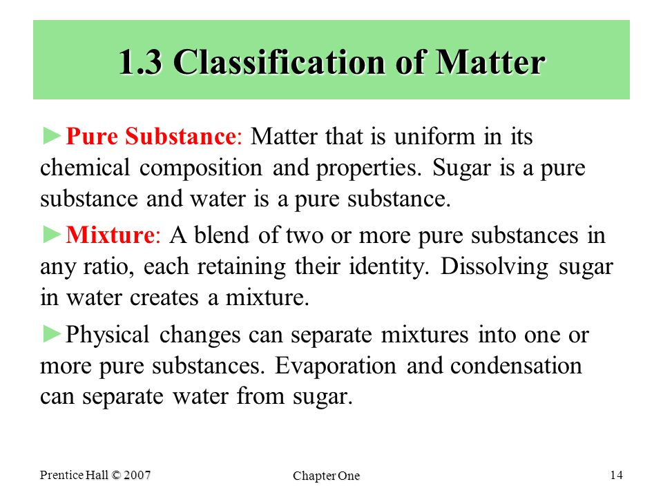 Hall © 2007 Prentice Hall © 2007 Chapter One 14 1.3 Classification of Matter ► ►Pure Substance: Matter that is uniform in its chemical composition and properties.