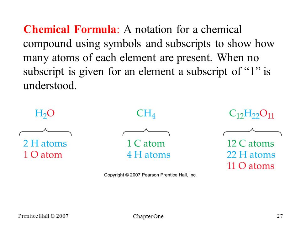 Hall © 2007 Prentice Hall © 2007 Chapter One 27 Chemical Formula: A notation for a chemical compound using symbols and subscripts to show how many atoms of each element are present.