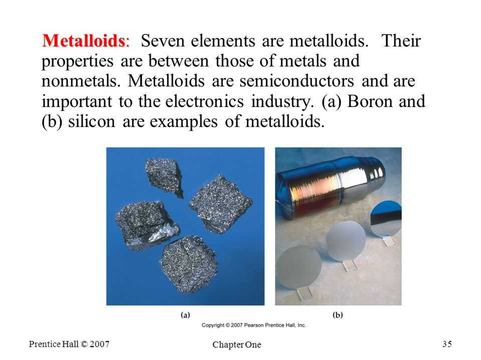 Hall © 2007 Prentice Hall © 2007 Chapter One 35 Metalloids: Metalloids: Seven elements are metalloids.
