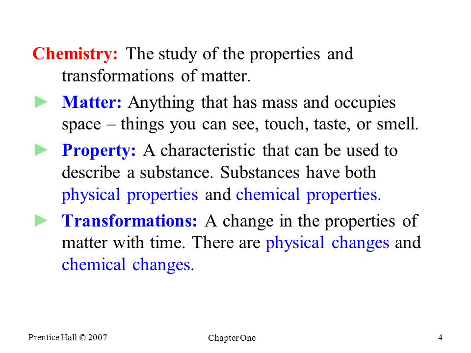 Hall © 2007 Prentice Hall © 2007 Chapter One 4 Chemistry: The study of the properties and transformations of matter.