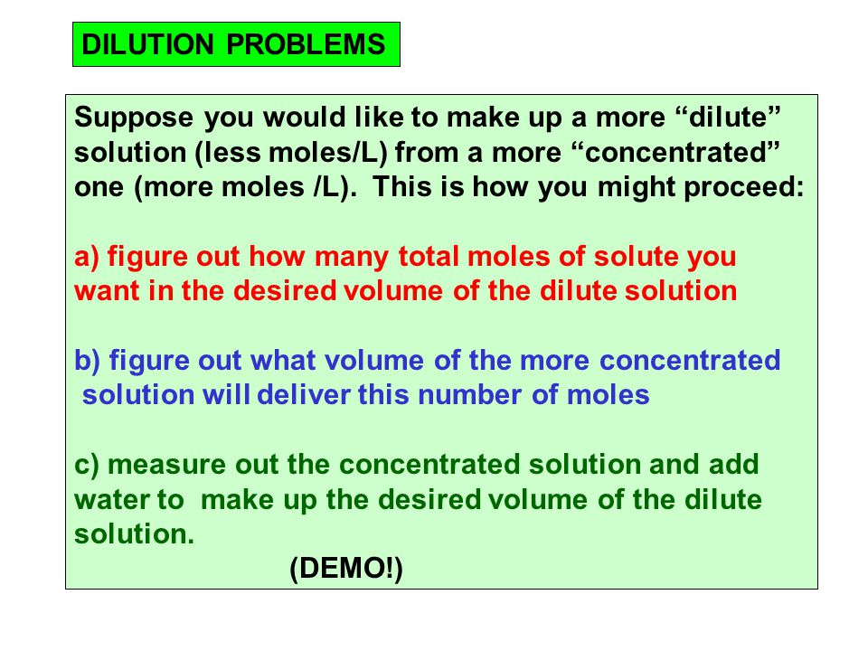 DILUTION PROBLEMS Suppose you would like to make up a more dilute solution (less moles/L) from a more concentrated one (more moles /L).