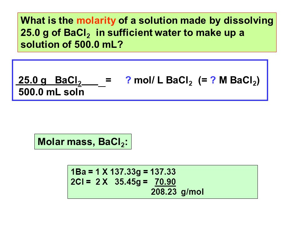 What is the molarity of a solution made by dissolving 25.0 g of BaCl 2 in sufficient water to make up a solution of 500.0 mL.
