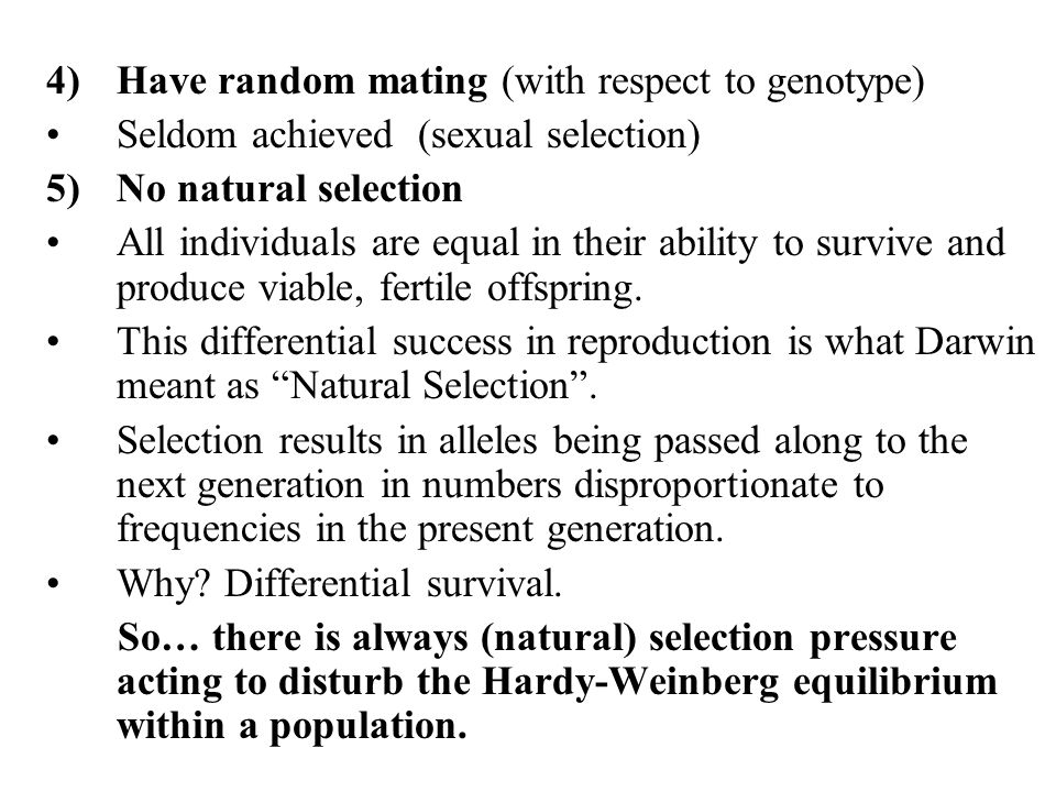 4)Have random mating (with respect to genotype) Seldom achieved (sexual selection) 5)No natural selection All individuals are equal in their ability t