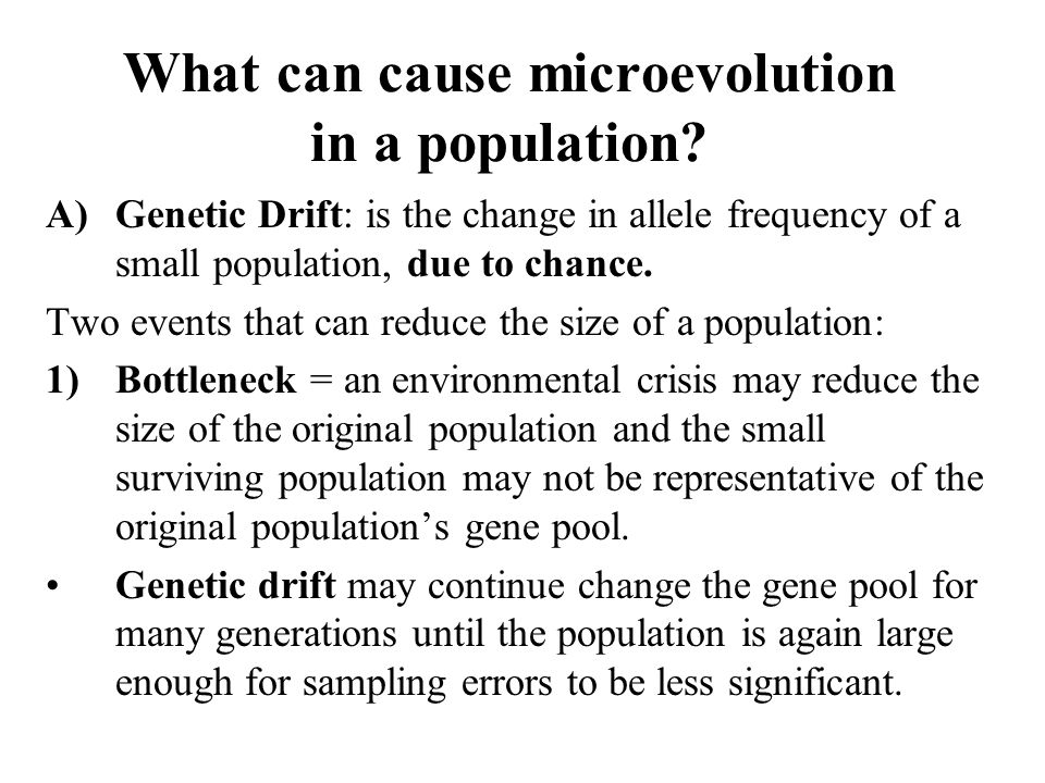 What can cause microevolution in a population? A)Genetic Drift: is the change in allele frequency of a small population, due to chance. Two events tha