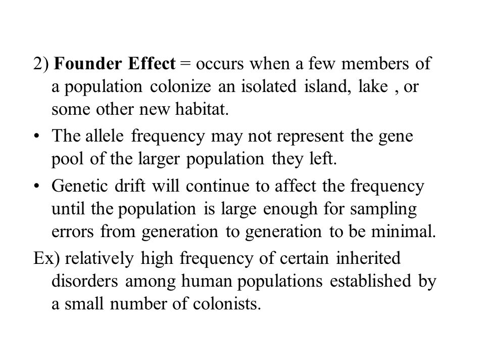 2) Founder Effect = occurs when a few members of a population colonize an isolated island, lake, or some other new habitat. The allele frequency may n