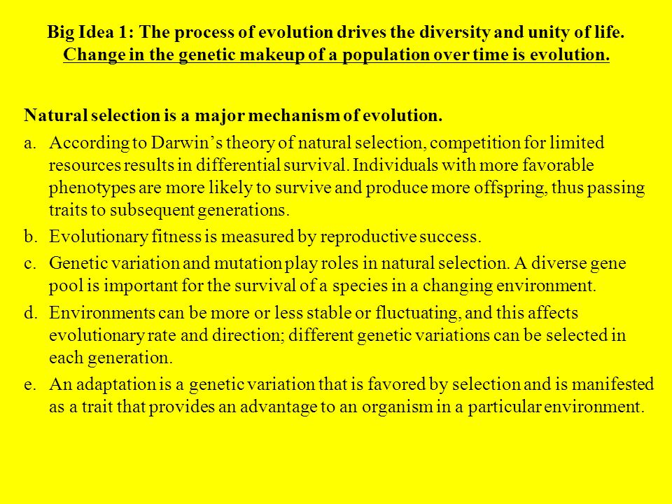 Big Idea 1: The process of evolution drives the diversity and unity of life. Change in the genetic makeup of a population over time is evolution. Natu