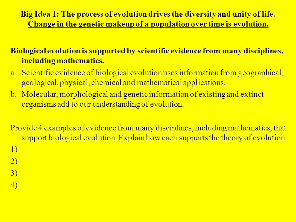 Big Idea 1: The process of evolution drives the diversity and unity of life. Change in the genetic makeup of a population over time is evolution. Biol