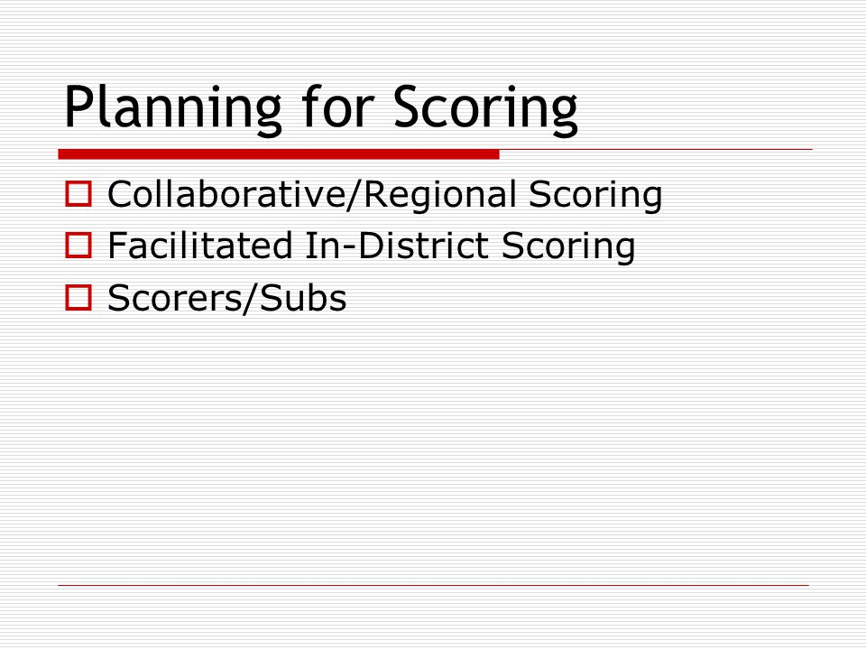 Planning for Scoring  Collaborative/Regional Scoring  Facilitated In-District Scoring  Scorers/Subs