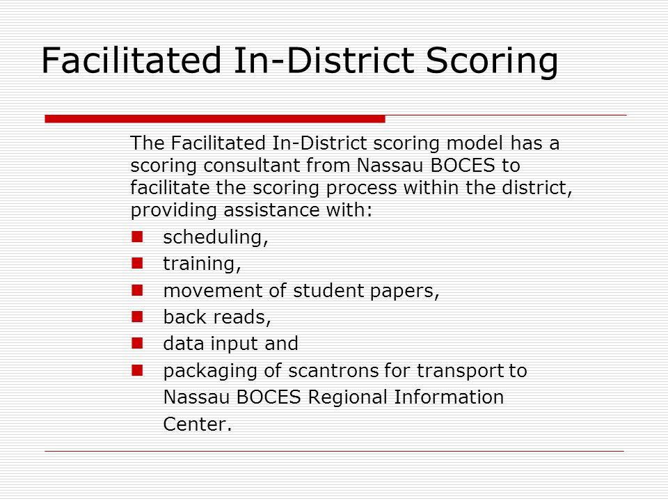Facilitated In-District Scoring The Facilitated In-District scoring model has a scoring consultant from Nassau BOCES to facilitate the scoring process within the district, providing assistance with: scheduling, training, movement of student papers, back reads, data input and packaging of scantrons for transport to Nassau BOCES Regional Information Center.