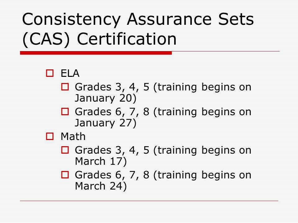 Consistency Assurance Sets (CAS) Certification  ELA  Grades 3, 4, 5 (training begins on January 20)  Grades 6, 7, 8 (training begins on January 27)  Math  Grades 3, 4, 5 (training begins on March 17)  Grades 6, 7, 8 (training begins on March 24)