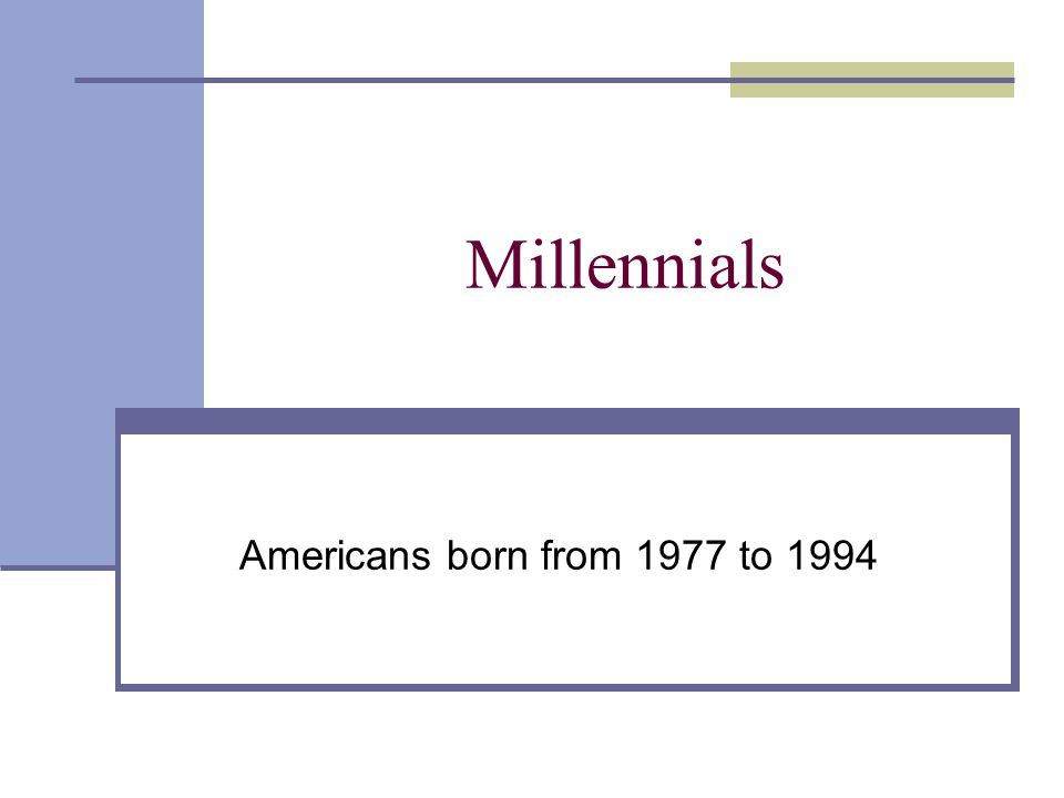 Millennials Americans born from 1977 to 1994
