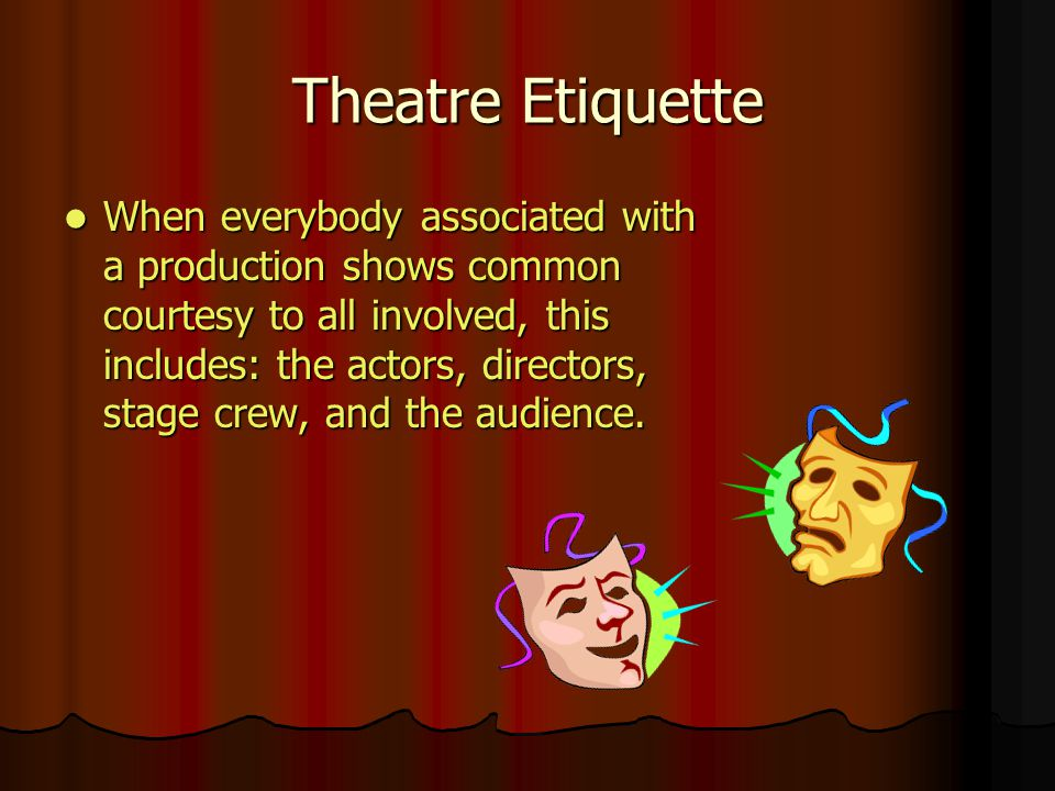 Theatre Etiquette When everybody associated with a production shows common courtesy to all involved, this includes: the actors, directors, stage crew, and the audience.
