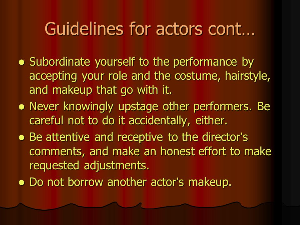 Guidelines for actors cont… Subordinate yourself to the performance by accepting your role and the costume, hairstyle, and makeup that go with it.