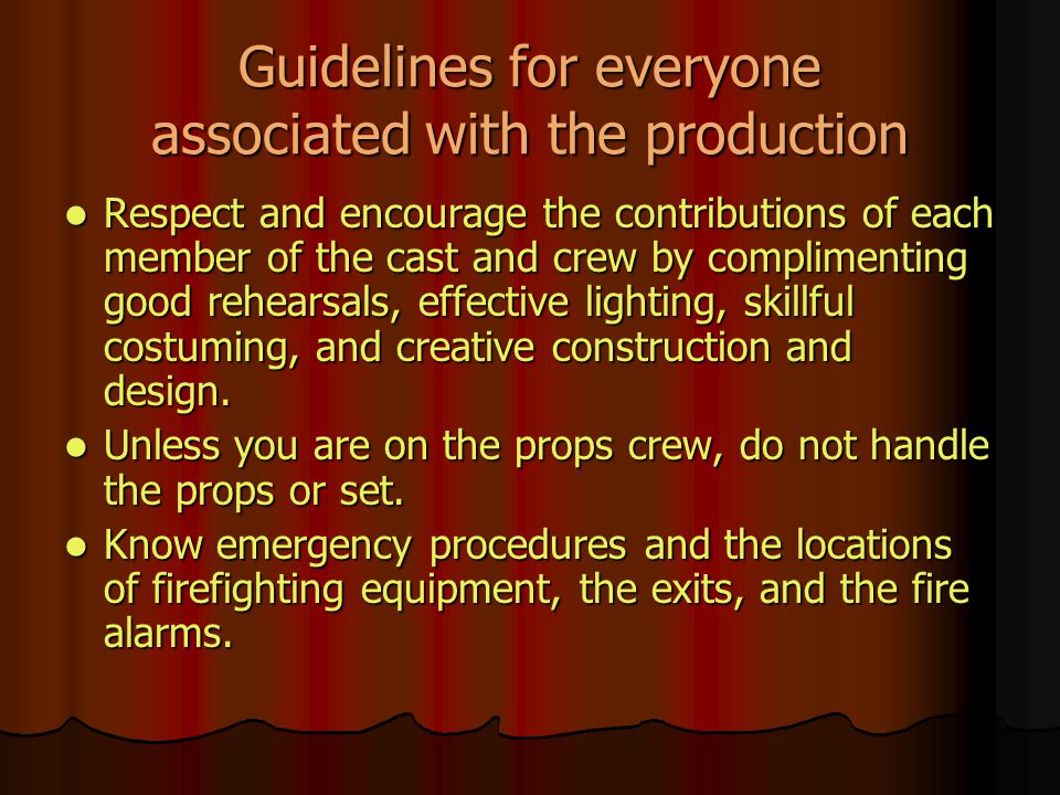 Guidelines for everyone associated with the production Respect and encourage the contributions of each member of the cast and crew by complimenting good rehearsals, effective lighting, skillful costuming, and creative construction and design.