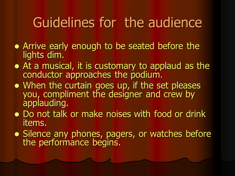Guidelines for the audience Arrive early enough to be seated before the lights dim. Arrive early enough to be seated before the lights dim. At a music