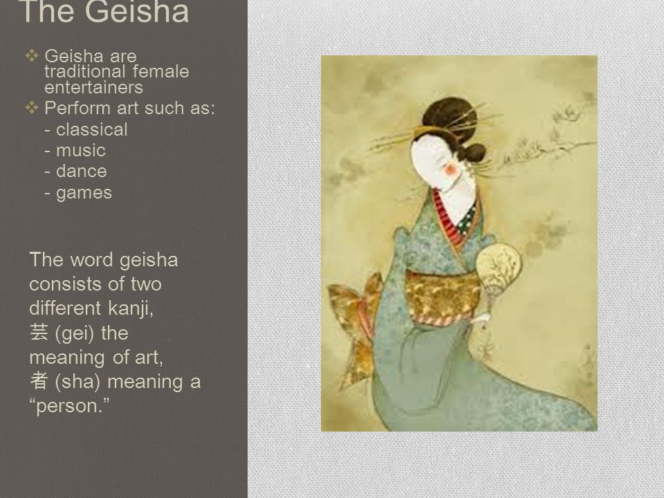 The Geisha  Geisha are traditional female entertainers  Perform art such as: - classical - music - dance - games The word geisha consists of two different kanji, 芸 (gei) the meaning of art, 者 (sha) meaning a person.