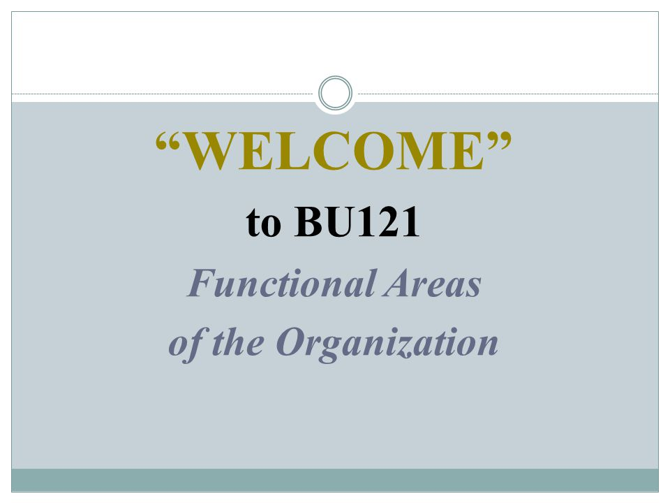 WELCOME to BU121 Functional Areas of the Organization