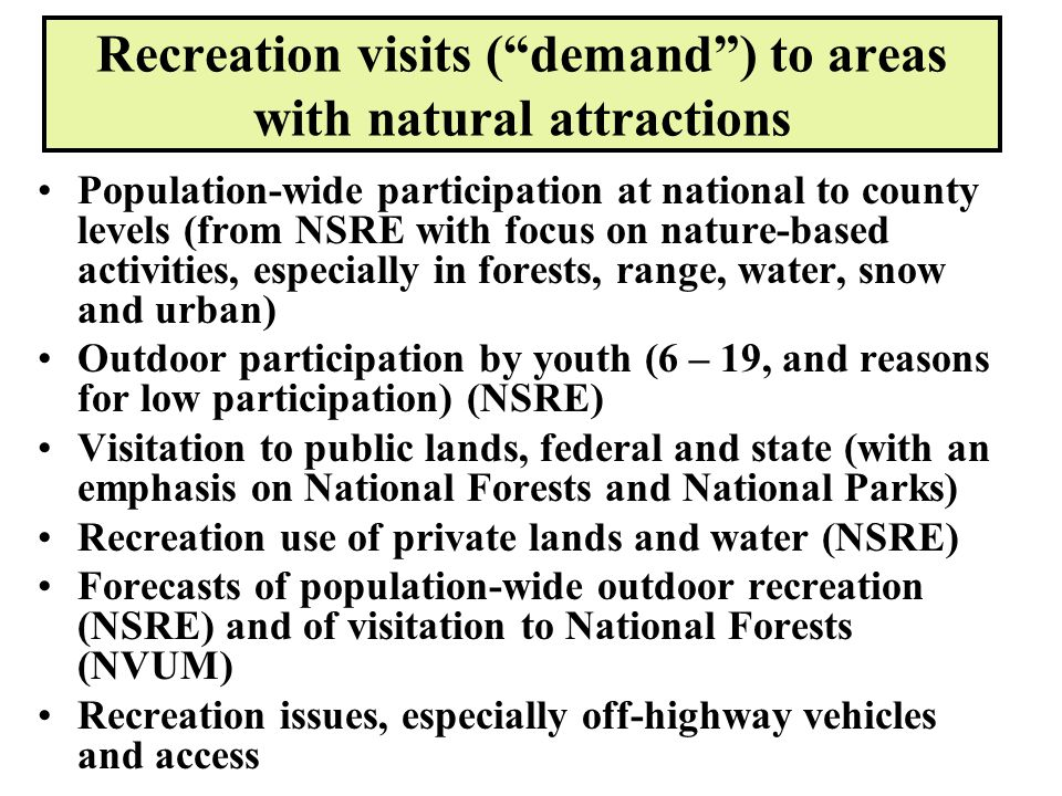 Recreation visits ( demand ) to areas with natural attractions Population-wide participation at national to county levels (from NSRE with focus on nature-based activities, especially in forests, range, water, snow and urban) Outdoor participation by youth (6 – 19, and reasons for low participation) (NSRE) Visitation to public lands, federal and state (with an emphasis on National Forests and National Parks) Recreation use of private lands and water (NSRE) Forecasts of population-wide outdoor recreation (NSRE) and of visitation to National Forests (NVUM) Recreation issues, especially off-highway vehicles and access