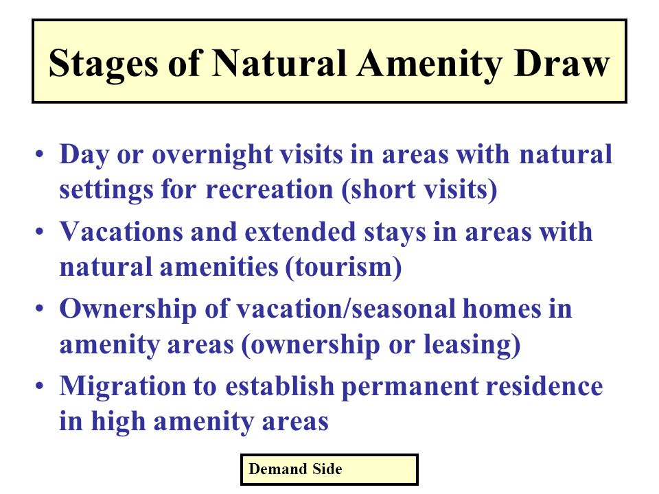 Stages of Natural Amenity Draw Day or overnight visits in areas with natural settings for recreation (short visits) Vacations and extended stays in areas with natural amenities (tourism) Ownership of vacation/seasonal homes in amenity areas (ownership or leasing) Migration to establish permanent residence in high amenity areas Demand Side