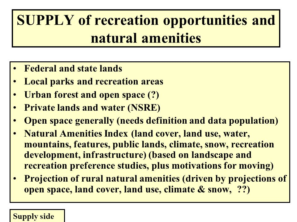 SUPPLY of recreation opportunities and natural amenities Federal and state lands Local parks and recreation areas Urban forest and open space ( ) Private lands and water (NSRE) Open space generally (needs definition and data population) Natural Amenities Index (land cover, land use, water, mountains, features, public lands, climate, snow, recreation development, infrastructure) (based on landscape and recreation preference studies, plus motivations for moving) Projection of rural natural amenities (driven by projections of open space, land cover, land use, climate & snow, ) Supply side