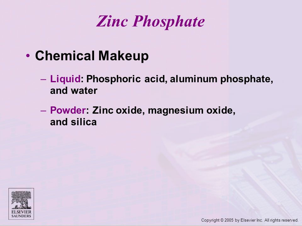 Copyright © 2005 by Elsevier Inc. All rights reserved. Zinc Phosphate Chemical Makeup –Liquid: Phosphoric acid, aluminum phosphate, and water –Powder: