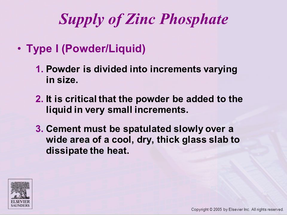 Copyright © 2005 by Elsevier Inc. All rights reserved. Supply of Zinc Phosphate Type I (Powder/Liquid) 1.Powder is divided into increments varying in