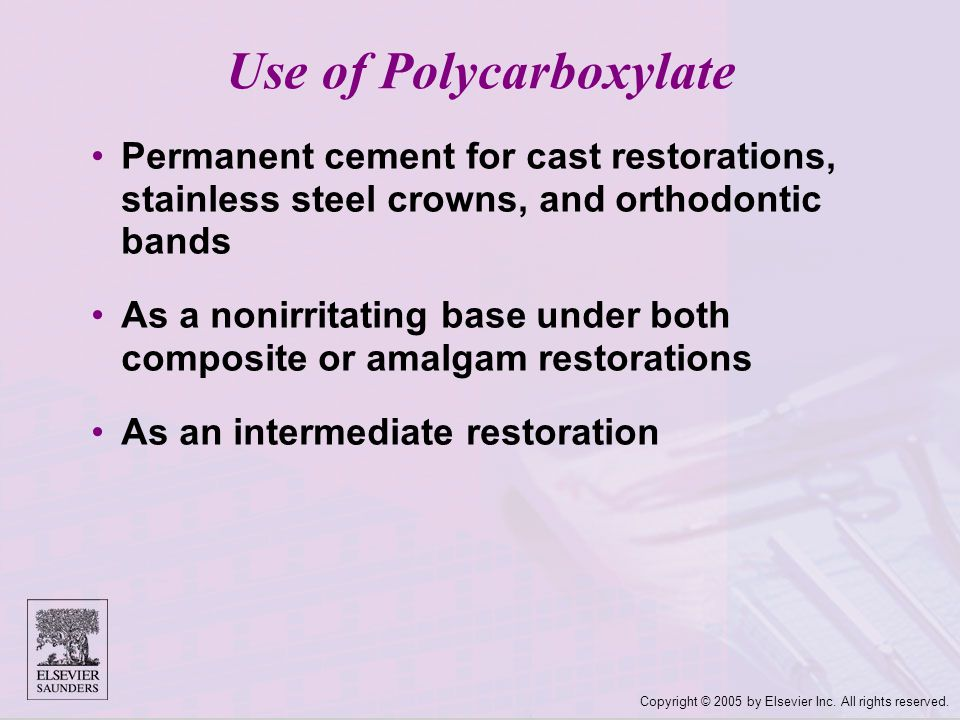 Copyright © 2005 by Elsevier Inc. All rights reserved. Use of Polycarboxylate Permanent cement for cast restorations, stainless steel crowns, and orth